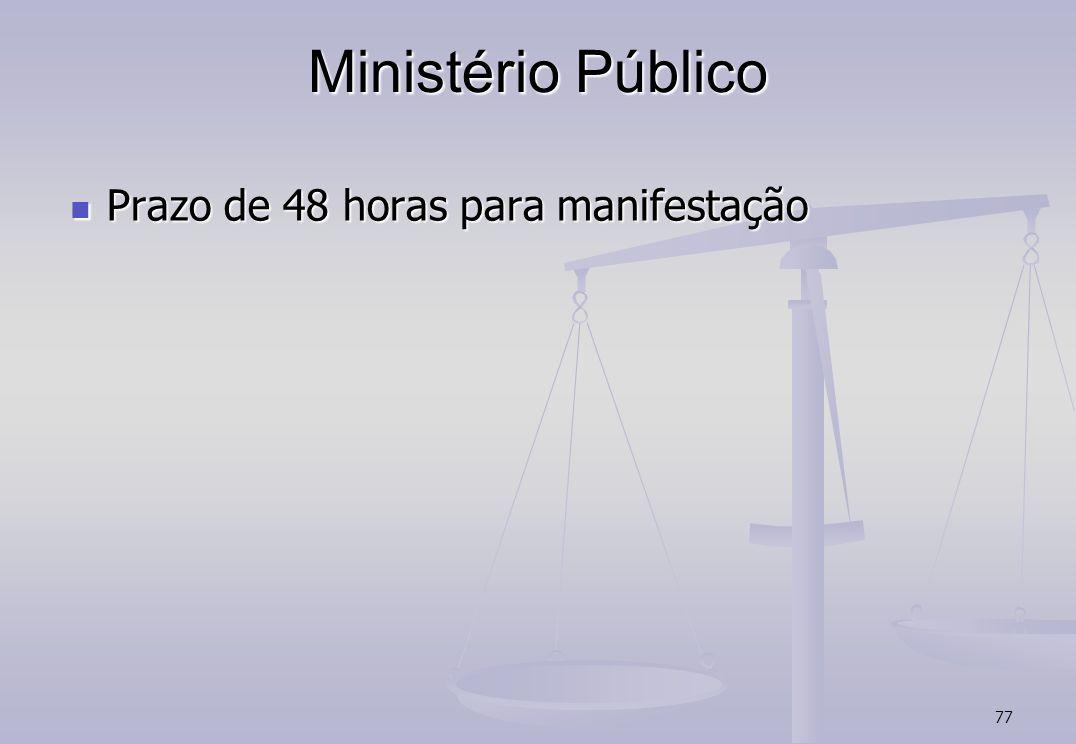 77 Ministério Público Prazo de 48 horas para manifestação Prazo de 48 horas para manifestação
