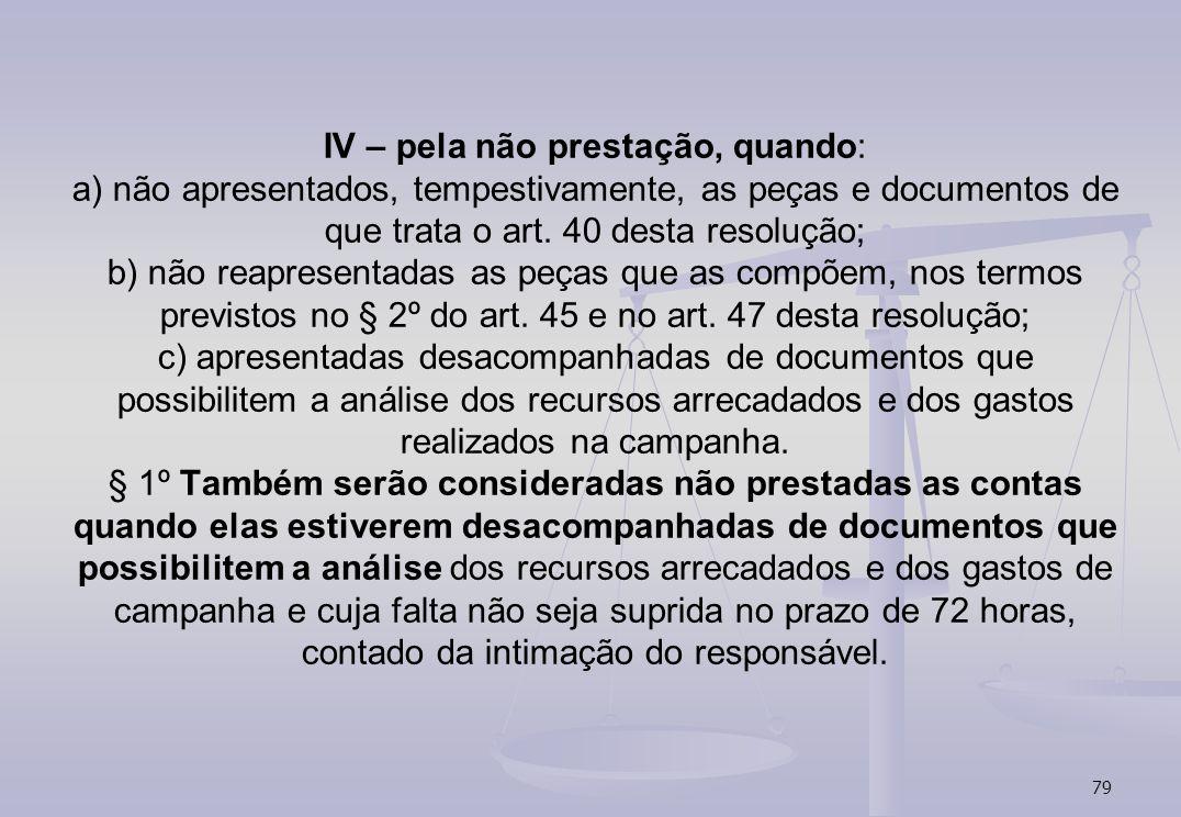 79 IV – pela não prestação, quando: a) não apresentados, tempestivamente, as peças e documentos de que trata o art. 40 desta resolução; b) não reapres