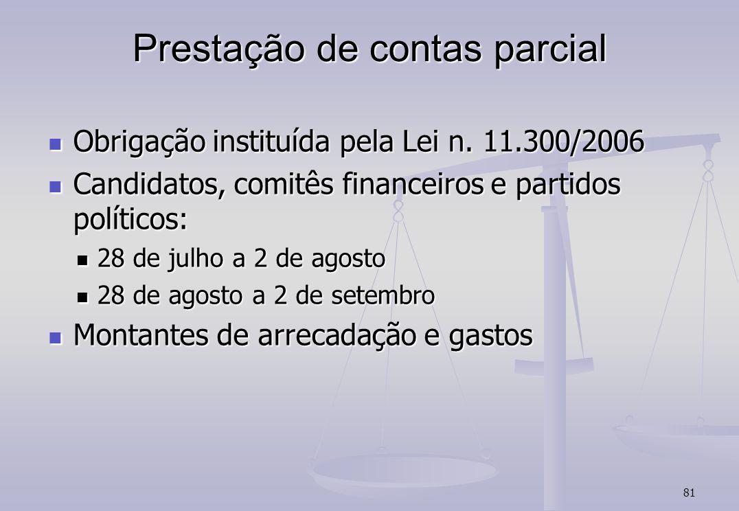 81 Prestação de contas parcial Obrigação instituída pela Lei n. 11.300/2006 Obrigação instituída pela Lei n. 11.300/2006 Candidatos, comitês financeir