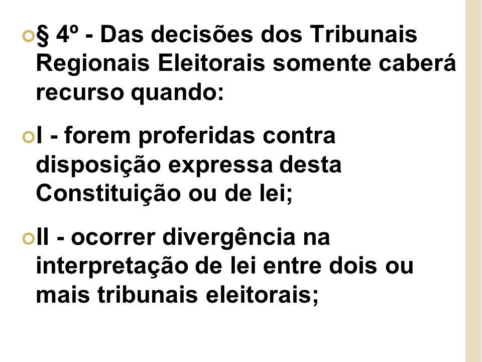 § 4º - Das decisões dos Tribunais Regionais Eleitorais somente caberá recurso quando: I - forem proferidas contra disposição expressa desta Constituição ou de lei; II - ocorrer divergência na interpretação de lei entre dois ou mais tribunais eleitorais;