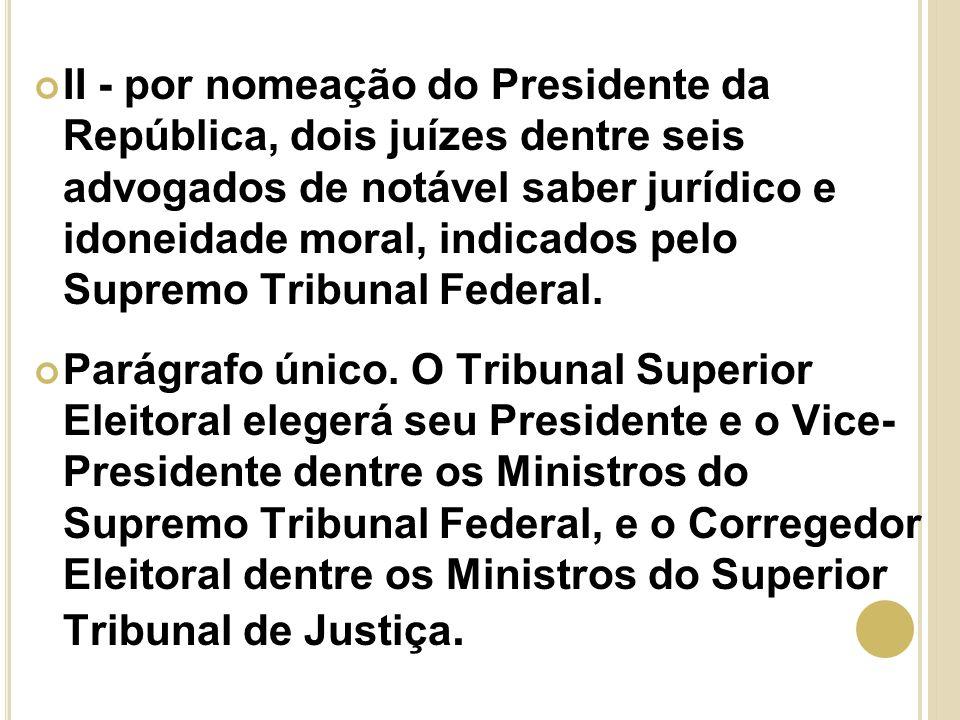II - por nomeação do Presidente da República, dois juízes dentre seis advogados de notável saber jurídico e idoneidade moral, indicados pelo Supremo Tribunal Federal.