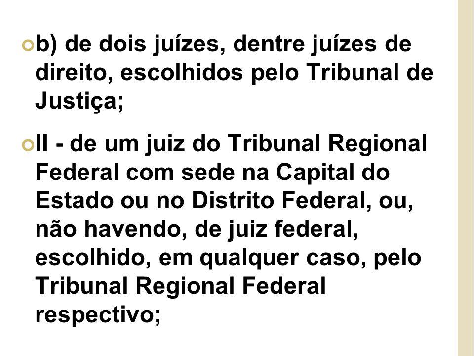 b) de dois juízes, dentre juízes de direito, escolhidos pelo Tribunal de Justiça; II - de um juiz do Tribunal Regional Federal com sede na Capital do Estado ou no Distrito Federal, ou, não havendo, de juiz federal, escolhido, em qualquer caso, pelo Tribunal Regional Federal respectivo;