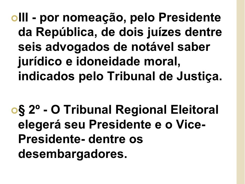 III - por nomeação, pelo Presidente da República, de dois juízes dentre seis advogados de notável saber jurídico e idoneidade moral, indicados pelo Tribunal de Justiça.