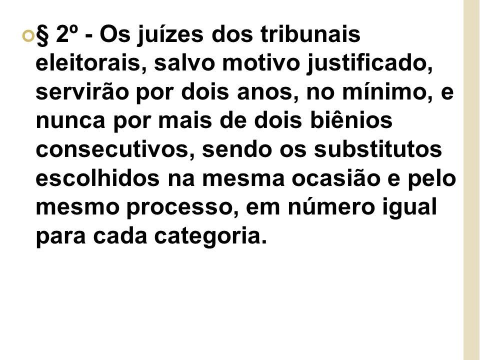 § 2º - Os juízes dos tribunais eleitorais, salvo motivo justificado, servirão por dois anos, no mínimo, e nunca por mais de dois biênios consecutivos, sendo os substitutos escolhidos na mesma ocasião e pelo mesmo processo, em número igual para cada categoria.