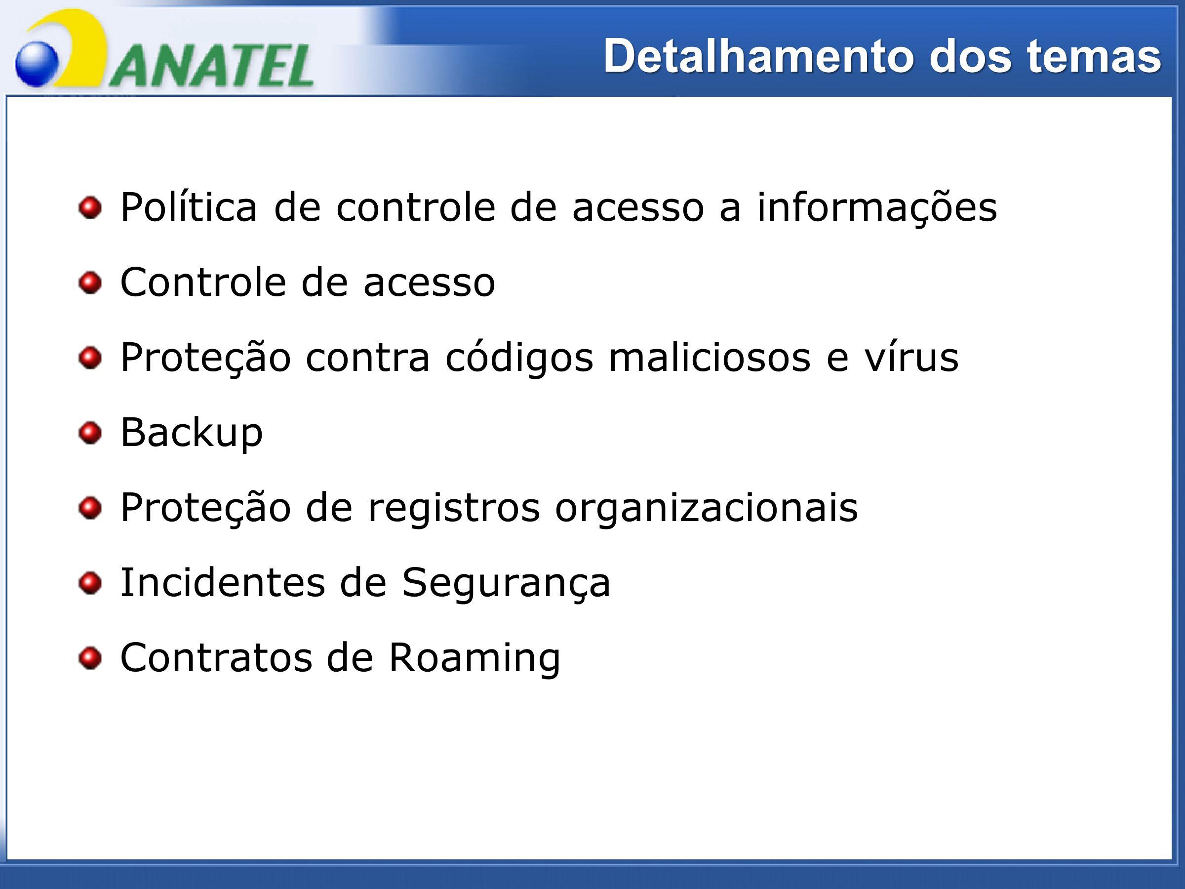 ADTOD Política de controle de acesso a informações Controle de acesso Proteção contra códigos maliciosos e vírus Backup Proteção de registros organizacionais Incidentes de Segurança Contratos de Roaming Detalhamento dos temas