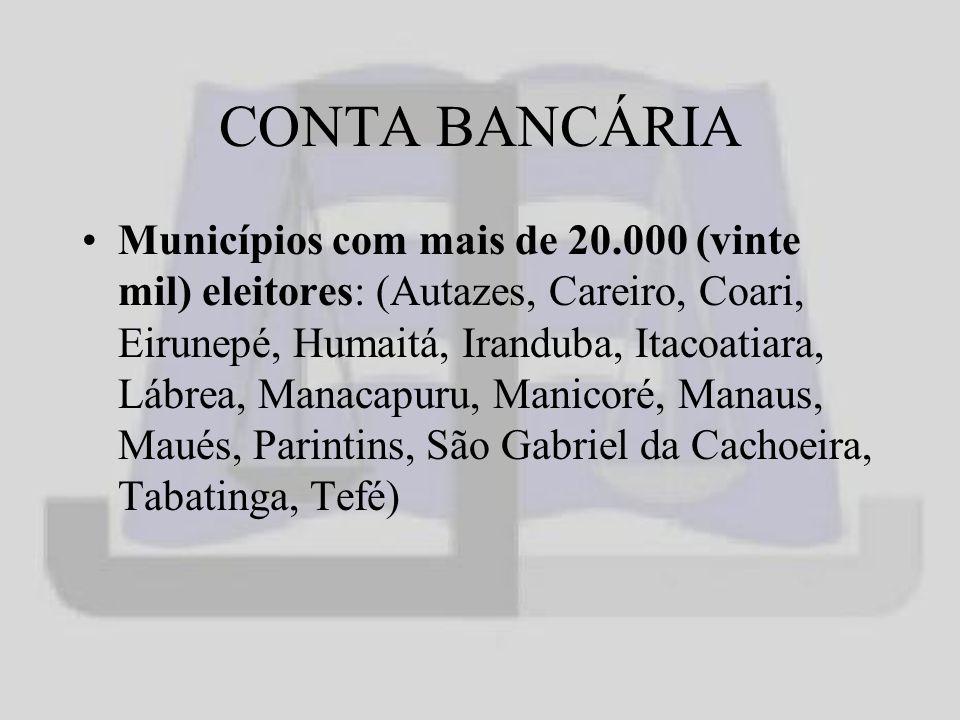 CONTA BANCÁRIA Municípios com mais de 20.000 (vinte mil) eleitores: (Autazes, Careiro, Coari, Eirunepé, Humaitá, Iranduba, Itacoatiara, Lábrea, Manacapuru, Manicoré, Manaus, Maués, Parintins, São Gabriel da Cachoeira, Tabatinga, Tefé)