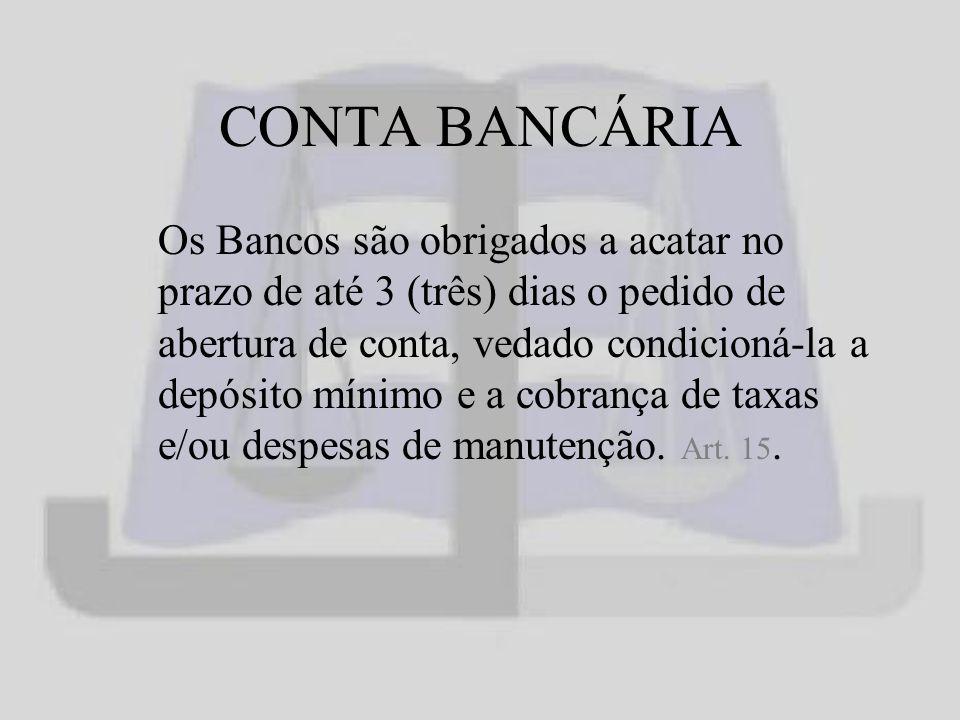 CONTA BANCÁRIA Os Bancos são obrigados a acatar no prazo de até 3 (três) dias o pedido de abertura de conta, vedado condicioná-la a depósito mínimo e a cobrança de taxas e/ou despesas de manutenção.