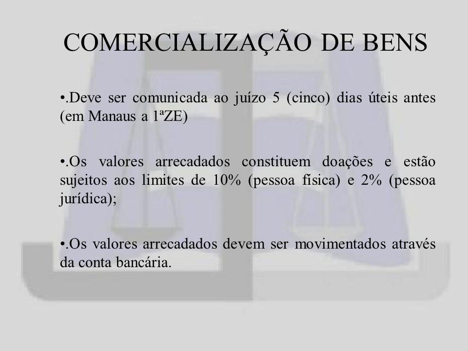 COMERCIALIZAÇÃO DE BENS.Deve ser comunicada ao juízo 5 (cinco) dias úteis antes (em Manaus a 1ªZE).Os valores arrecadados constituem doações e estão sujeitos aos limites de 10% (pessoa física) e 2% (pessoa jurídica);.Os valores arrecadados devem ser movimentados através da conta bancária.