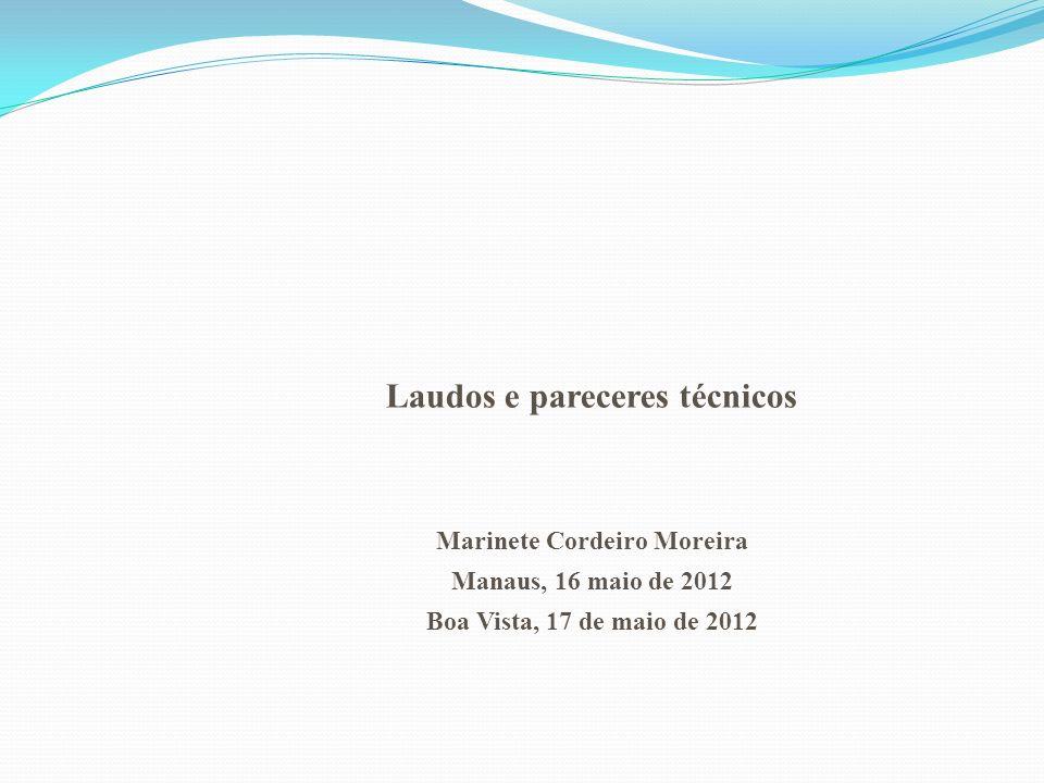 Laudos e pareceres técnicos Marinete Cordeiro Moreira Manaus, 16 maio de 2012 Boa Vista, 17 de maio de 2012