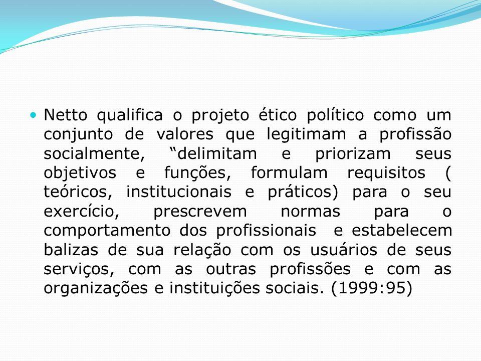 Netto qualifica o projeto ético político como um conjunto de valores que legitimam a profissão socialmente, delimitam e priorizam seus objetivos e fun