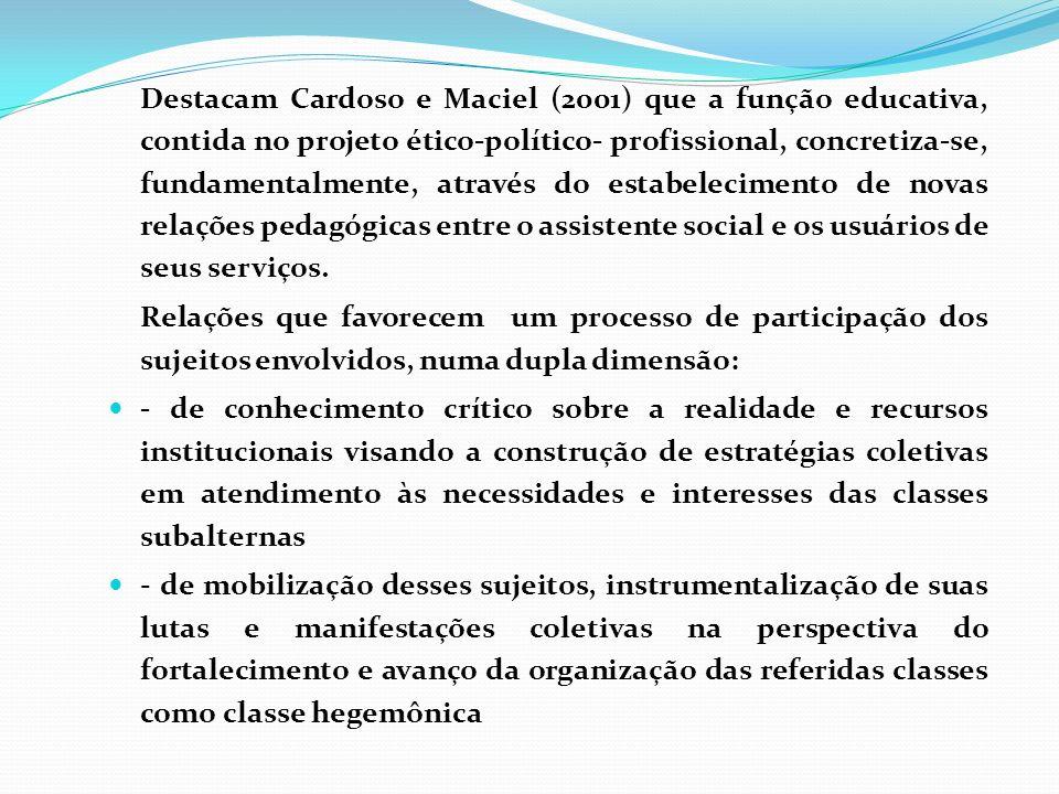 Destacam Cardoso e Maciel (2001) que a função educativa, contida no projeto ético-político- profissional, concretiza-se, fundamentalmente, através do