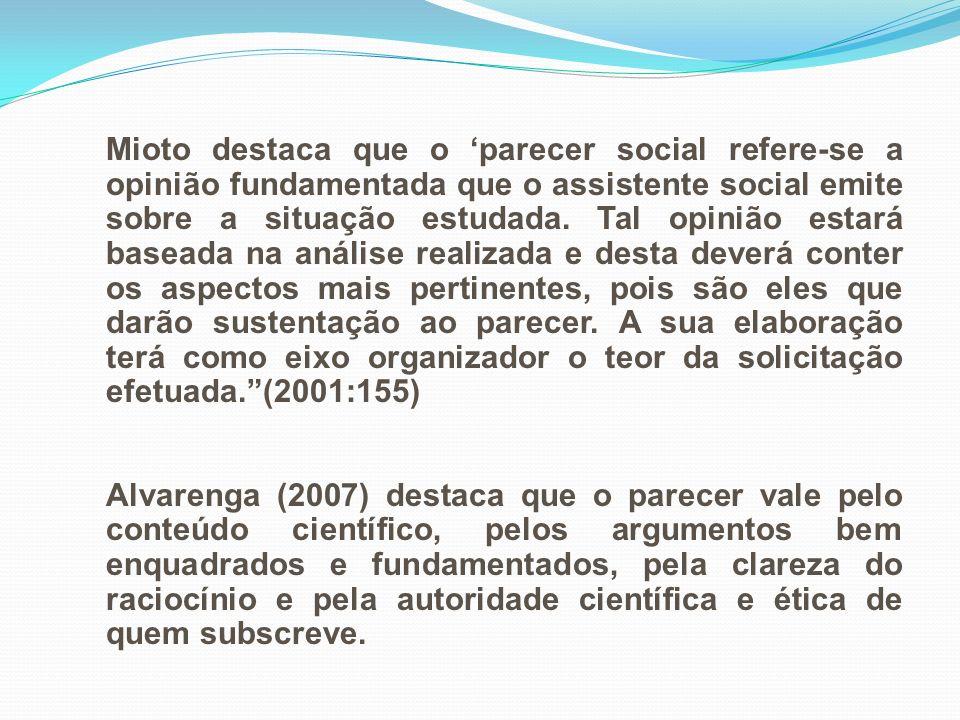 Mioto destaca que o parecer social refere-se a opinião fundamentada que o assistente social emite sobre a situação estudada. Tal opinião estará basead