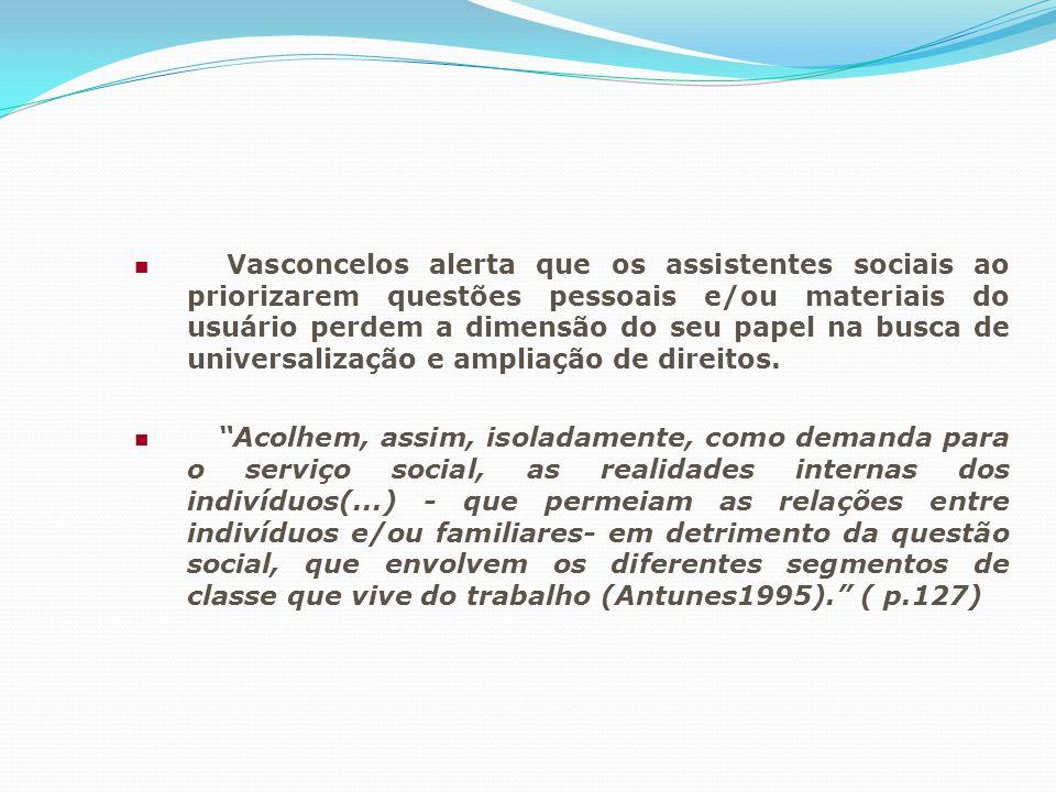 Vasconcelos alerta que os assistentes sociais ao priorizarem questões pessoais e/ou materiais do usuário perdem a dimensão do seu papel na busca de un