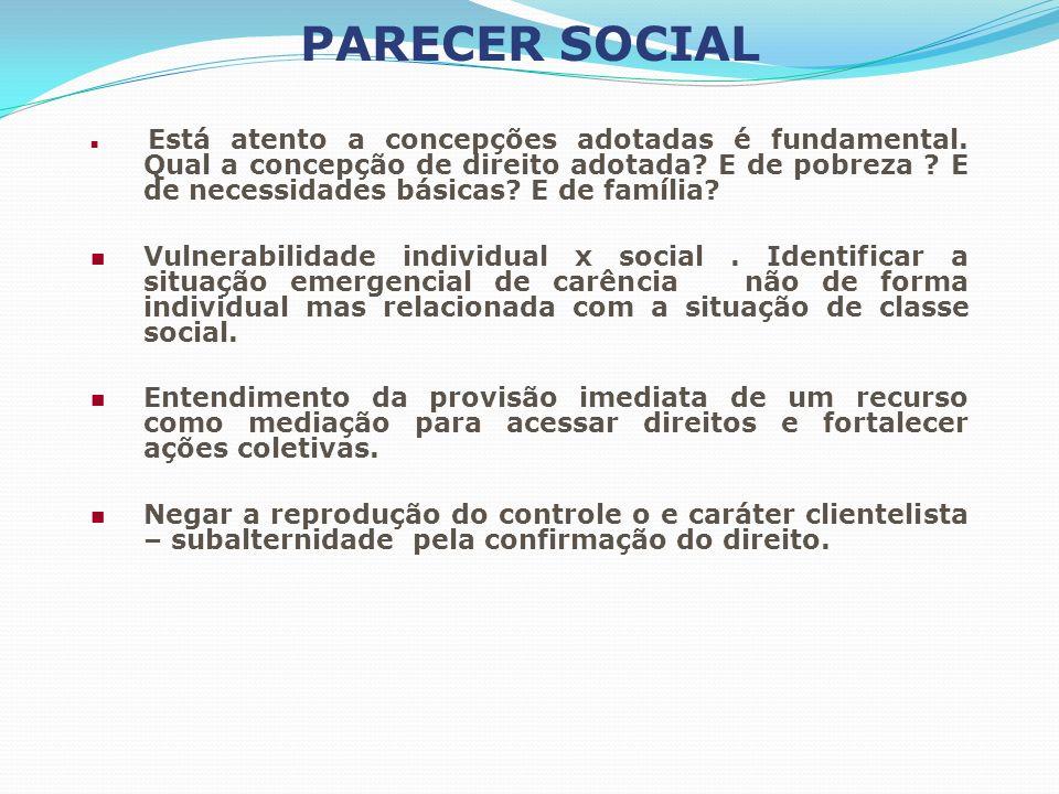 PARECER SOCIAL Está atento a concepções adotadas é fundamental. Qual a concepção de direito adotada? E de pobreza ? E de necessidades básicas? E de fa