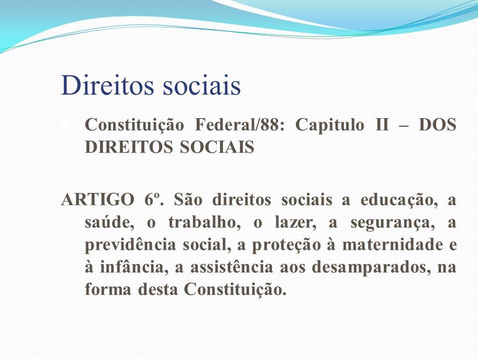 Direitos sociais Constituição Federal/88: Capitulo II – DOS DIREITOS SOCIAIS ARTIGO 6º. São direitos sociais a educação, a saúde, o trabalho, o lazer,