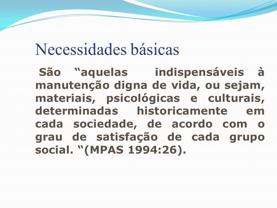 Necessidades básicas São aquelas indispensáveis à manutenção digna de vida, ou sejam, materiais, psicológicas e culturais, determinadas historicamente