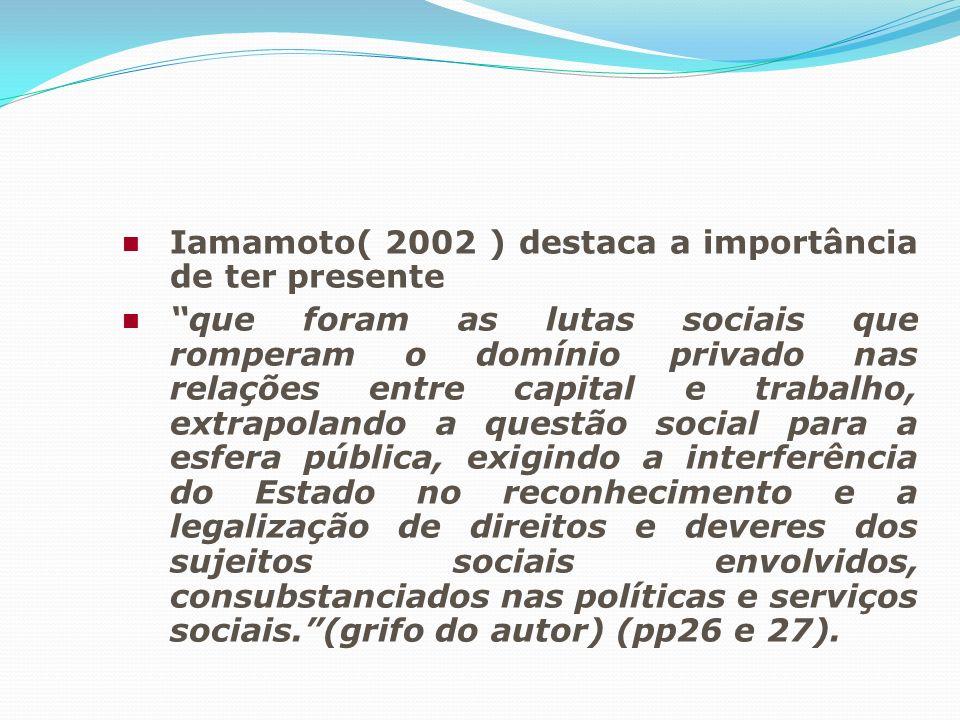 Iamamoto( 2002 ) destaca a importância de ter presente que foram as lutas sociais que romperam o domínio privado nas relações entre capital e trabalho