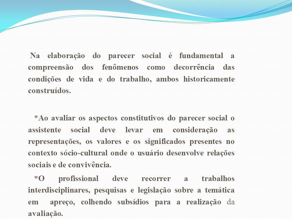 Na elaboração do parecer social é fundamental a compreensão dos fenômenos como decorrência das condições de vida e do trabalho, ambos historicamente c