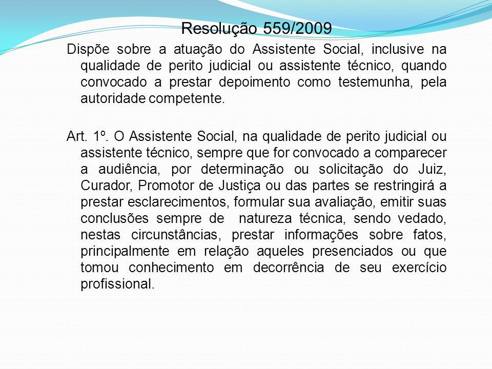 Resolução 559/2009 Dispõe sobre a atuação do Assistente Social, inclusive na qualidade de perito judicial ou assistente técnico, quando convocado a pr