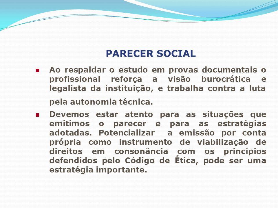 PARECER SOCIAL Ao respaldar o estudo em provas documentais o profissional reforça a visão burocrática e legalista da instituição, e trabalha contra a