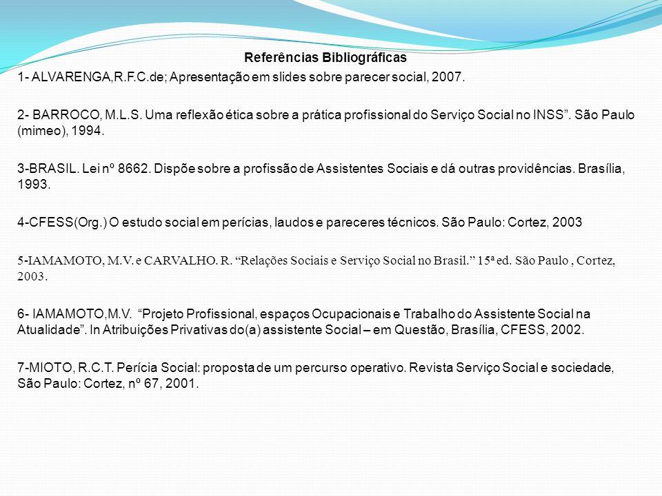 Referências Bibliográficas 1- ALVARENGA,R.F.C.de; Apresentação em slides sobre parecer social, 2007. 2- BARROCO, M.L.S. Uma reflexão ética sobre a prá
