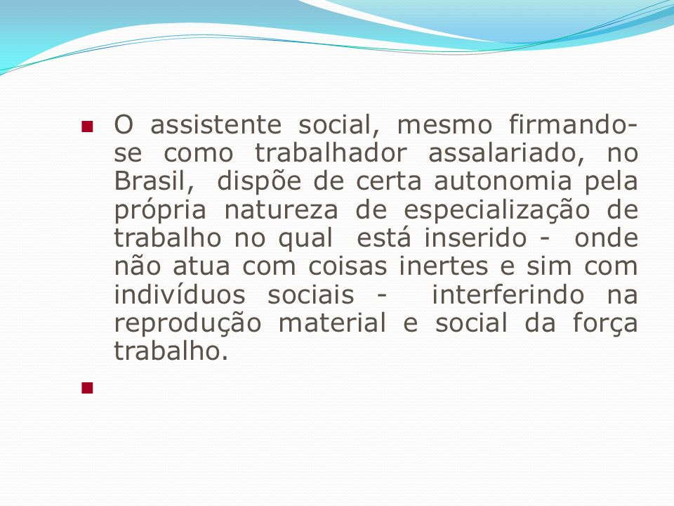 O assistente social, mesmo firmando- se como trabalhador assalariado, no Brasil, dispõe de certa autonomia pela própria natureza de especialização de