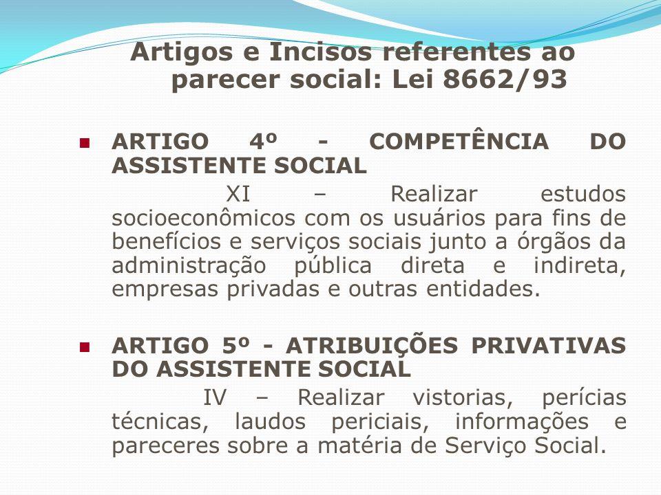 Artigos e Incisos referentes ao parecer social: Lei 8662/93 ARTIGO 4º - COMPETÊNCIA DO ASSISTENTE SOCIAL XI – Realizar estudos socioeconômicos com os