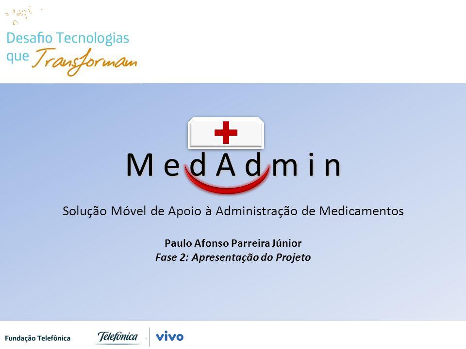 M e d A d m i n M e d A d m i n Solução Móvel de Apoio à Administração de Medicamentos Paulo Afonso Parreira Júnior Fase 2: Apresentação do Projeto