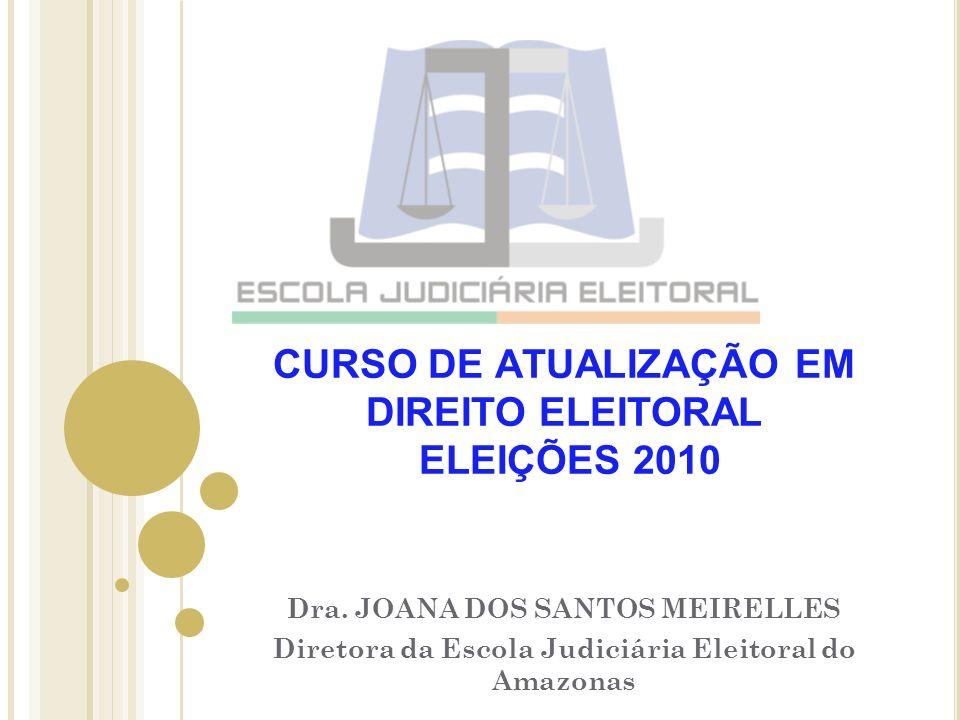 CURSO DE ATUALIZAÇÃO EM DIREITO ELEITORAL ELEIÇÕES 2010 Dra. JOANA DOS SANTOS MEIRELLES Diretora da Escola Judiciária Eleitoral do Amazonas