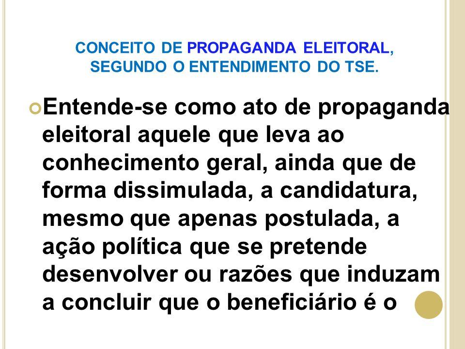 CONCEITO DE PROPAGANDA ELEITORAL, SEGUNDO O ENTENDIMENTO DO TSE. Entende-se como ato de propaganda eleitoral aquele que leva ao conhecimento geral, ai