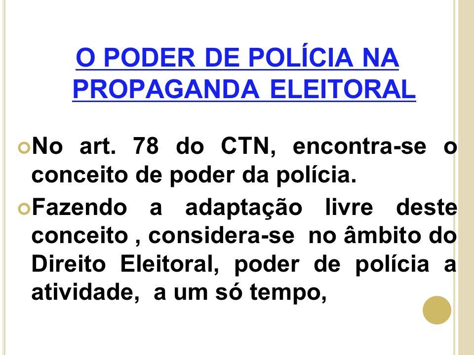 O PODER DE POLÍCIA NA PROPAGANDA ELEITORAL No art. 78 do CTN, encontra-se o conceito de poder da polícia. Fazendo a adaptação livre deste conceito, co