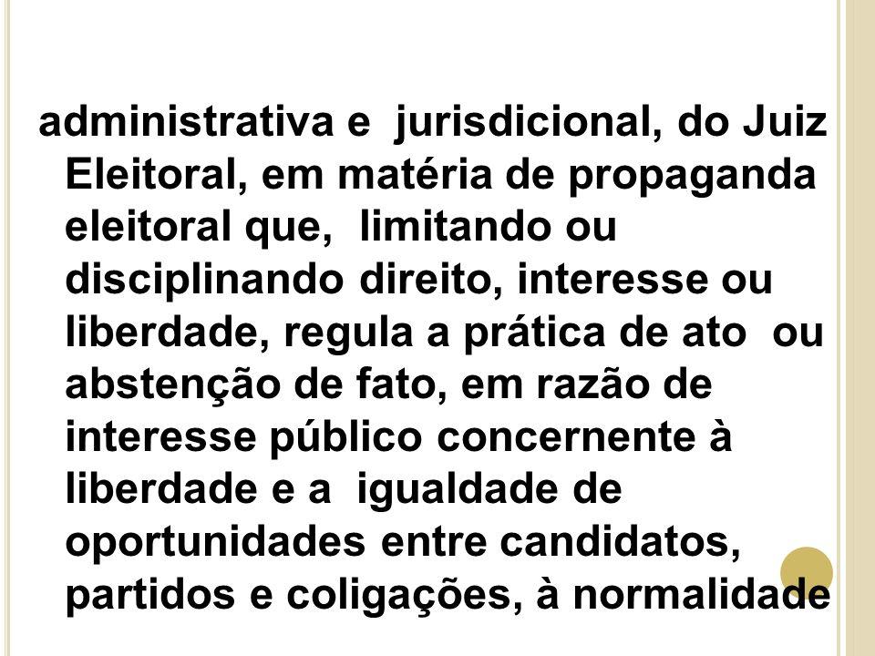 administrativa e jurisdicional, do Juiz Eleitoral, em matéria de propaganda eleitoral que, limitando ou disciplinando direito, interesse ou liberdade,