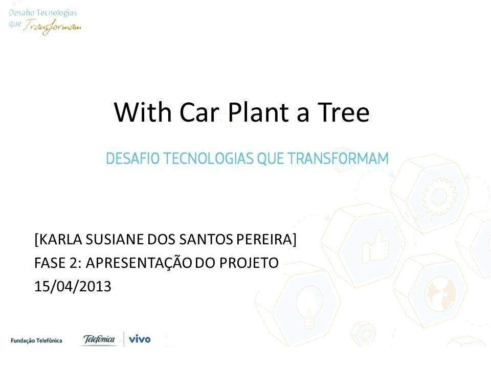 With Car Plant a Tree [KARLA SUSIANE DOS SANTOS PEREIRA] FASE 2: APRESENTAÇÃO DO PROJETO 15/04/2013