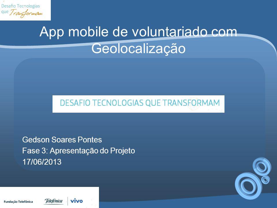 App mobile de voluntariado com Geolocalização Gedson Soares Pontes Fase 3: Apresentação do Projeto 17/06/2013
