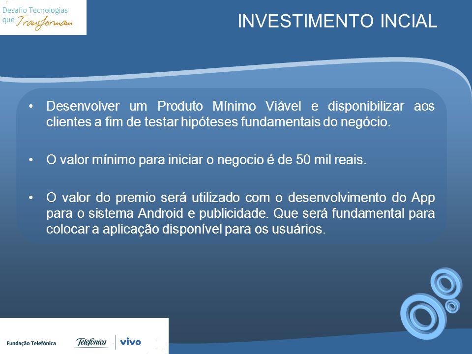 INVESTIMENTO INCIAL Desenvolver um Produto Mínimo Viável e disponibilizar aos clientes a fim de testar hipóteses fundamentais do negócio. O valor míni