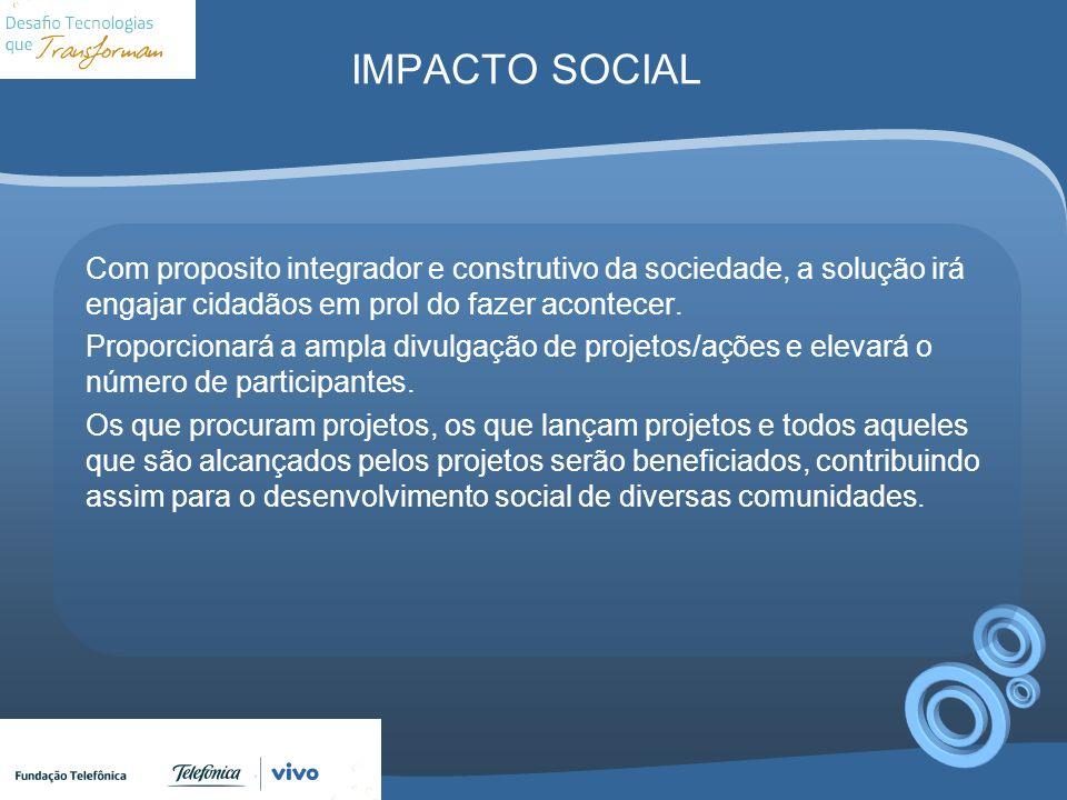 IMPACTO SOCIAL Com proposito integrador e construtivo da sociedade, a solução irá engajar cidadãos em prol do fazer acontecer. Proporcionará a ampla d