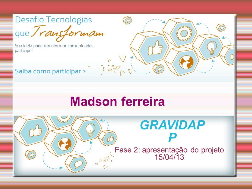 Madson ferreira Fase 2: apresentação do projeto 15/04/13 GRAVIDAP P