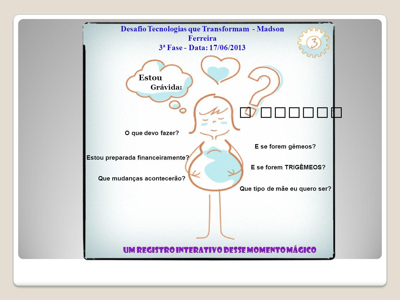 Desafio Tecnologias que Transformam - Madson Ferreira 3ª Fase - Data: 17/06/2013 Um registro interativo desse momento mágico Grávida: O que devo fazer.