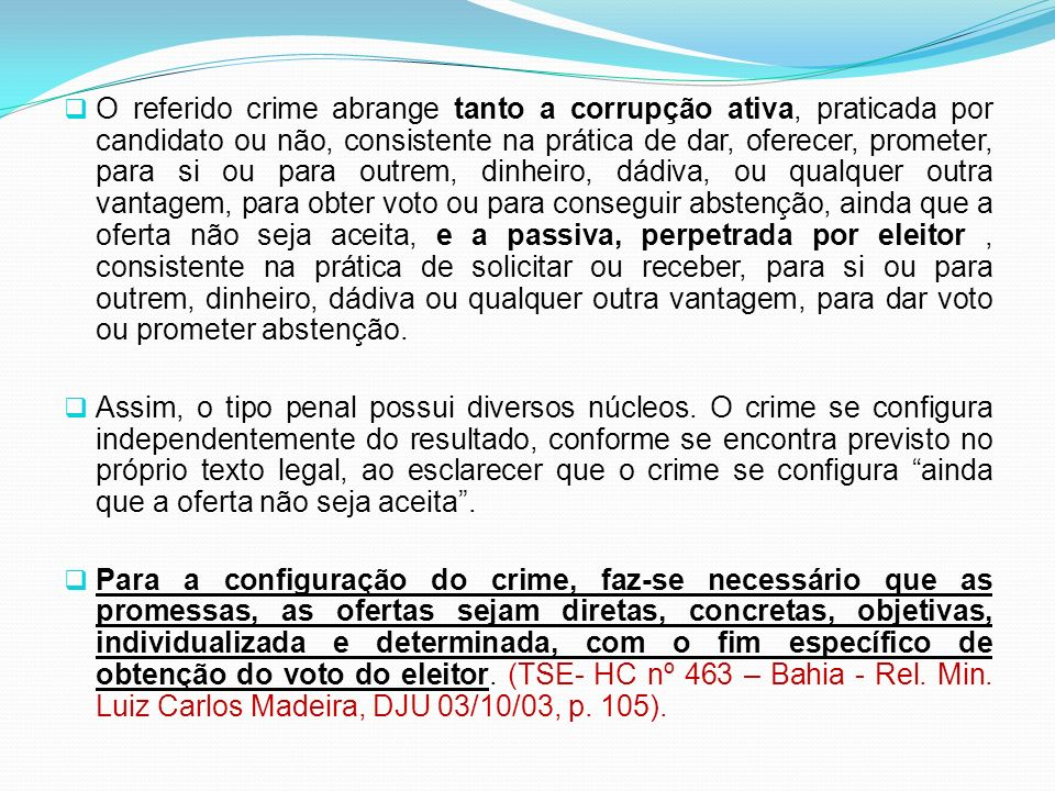 O referido crime abrange tanto a corrupção ativa, praticada por candidato ou não, consistente na prática de dar, oferecer, prometer, para si ou para o