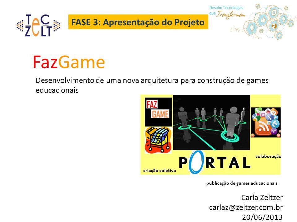 FASE 3: Apresentação do Projeto FazGame Desenvolvimento de uma nova arquitetura para construção de games educacionais Carla Zeltzer carlaz@zeltzer.com.br 20/06/2013 criação coletiva colaboração publicação de games educacionais