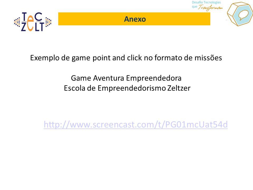 Anexo http://www.screencast.com/t/PG01mcUat54d Exemplo de game point and click no formato de missões Game Aventura Empreendedora Escola de Empreendedorismo Zeltzer