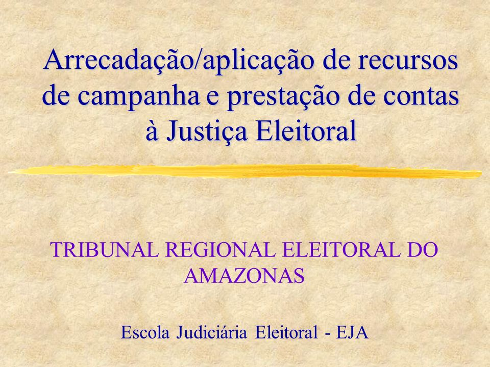 Arrecadação/aplicação de recursos de campanha e prestação de contas à Justiça Eleitoral TRIBUNAL REGIONAL ELEITORAL DO AMAZONAS Escola Judiciária Elei