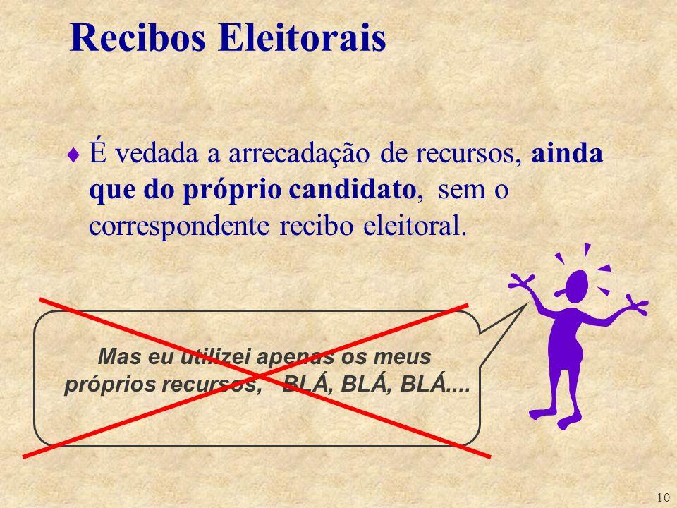 10 Recibos Eleitorais É vedada a arrecadação de recursos, ainda que do próprio candidato, sem o correspondente recibo eleitoral. Mas eu utilizei apena