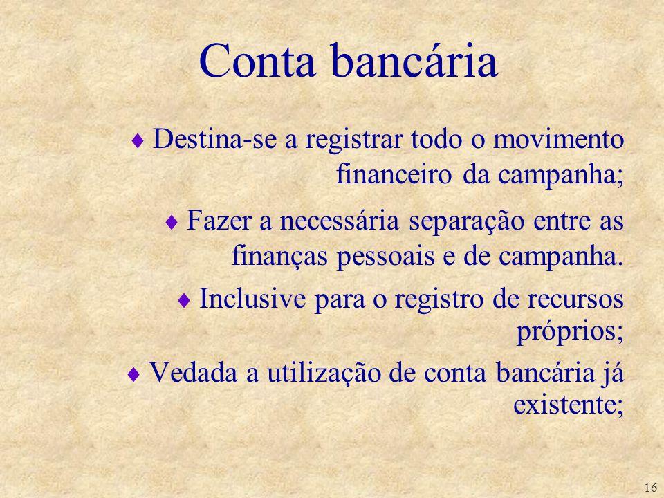 16 Conta bancária Destina-se a registrar todo o movimento financeiro da campanha; Fazer a necessária separação entre as finanças pessoais e de campanh