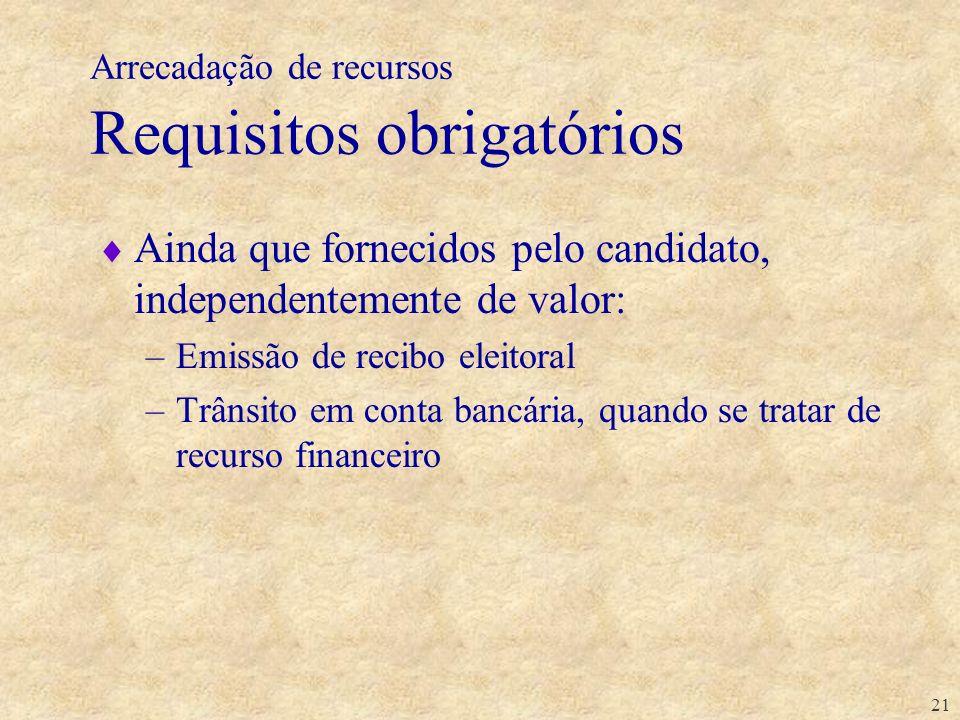 21 Arrecadação de recursos Requisitos obrigatórios Ainda que fornecidos pelo candidato, independentemente de valor: –Emissão de recibo eleitoral –Trân