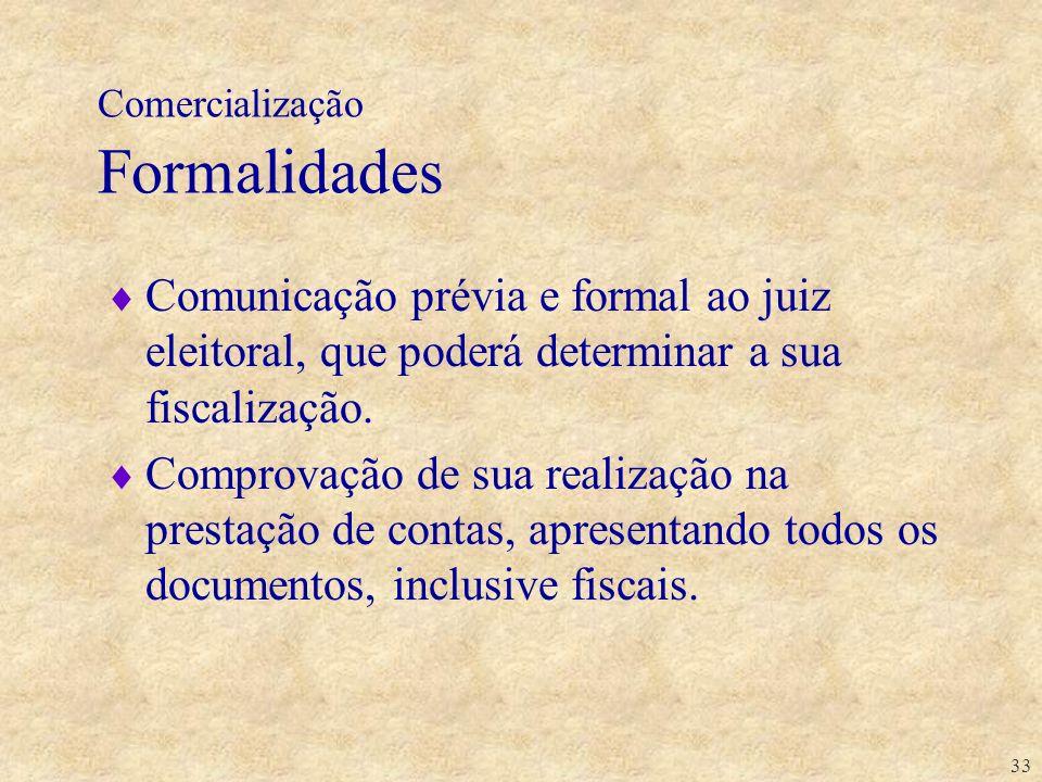 33 Comercialização Formalidades Comunicação prévia e formal ao juiz eleitoral, que poderá determinar a sua fiscalização. Comprovação de sua realização