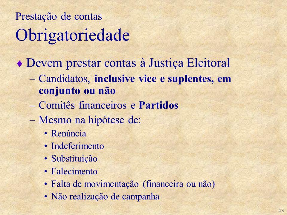 43 Prestação de contas Obrigatoriedade Devem prestar contas à Justiça Eleitoral –Candidatos, inclusive vice e suplentes, em conjunto ou não –Comitês f
