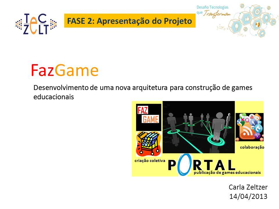 FASE 2: Apresentação do Projeto FazGame Desenvolvimento de uma nova arquitetura para construção de games educacionais Carla Zeltzer 14/04/2013 criação coletiva colaboração publicação de games educacionais