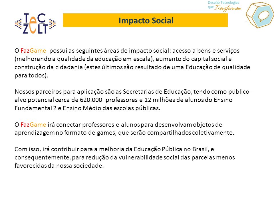 Impacto Social O FazGame possui as seguintes áreas de impacto social: acesso a bens e serviços (melhorando a qualidade da educação em escala), aumento do capital social e construção da cidadania (estes últimos são resultado de uma Educação de qualidade para todos).