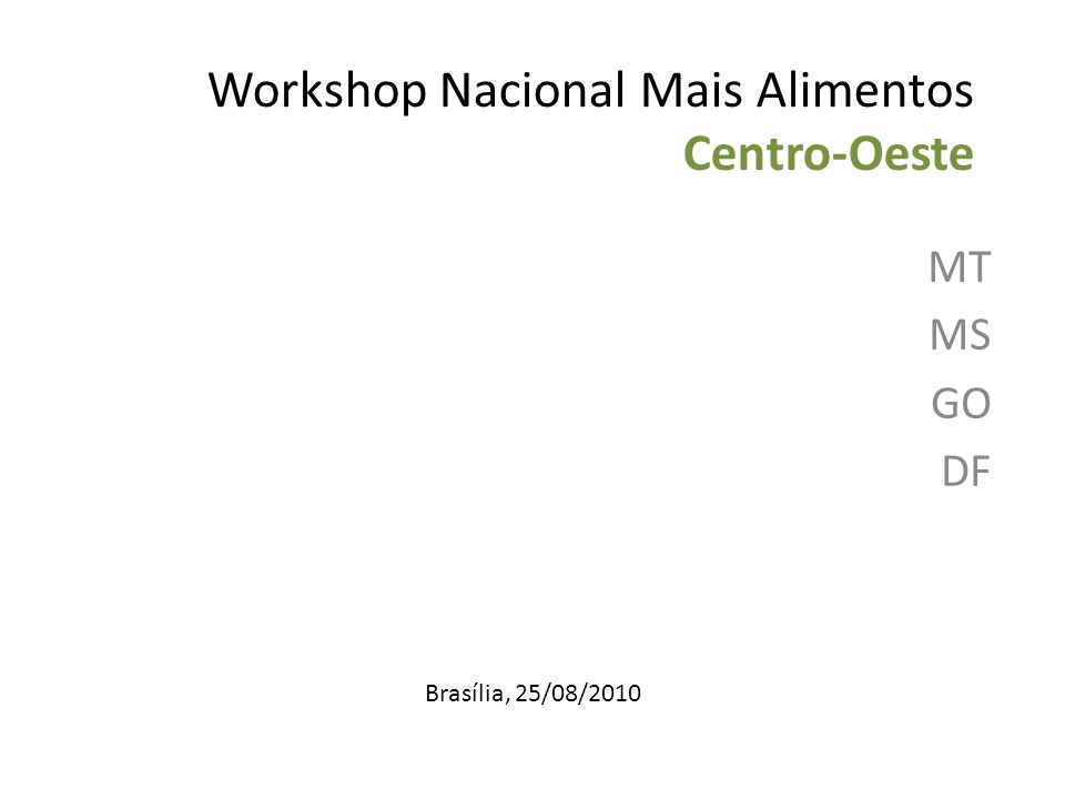Workshop Nacional Mais Alimentos Centro-Oeste MT MS GO DF Brasília, 25/08/2010